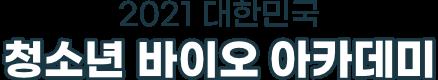 2021 대한민국 청소년 바이오 아카데미